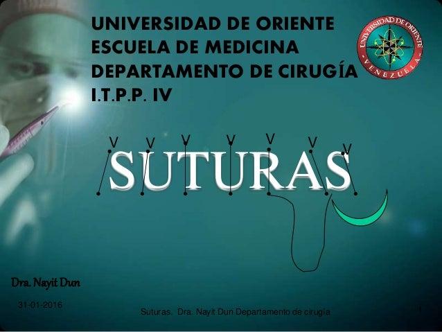 SUTURAS Dra. Nayit Dun 31-01-2016 Suturas. Dra. Nayit Dun Departamento de cirugía 1 UNIVERSIDAD DE ORIENTE ESCUELA DE MEDI...