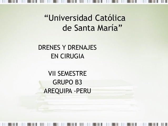 """""""Universidad Católica     de Santa María""""DRENES Y DRENAJES   EN CIRUGIA  VII SEMESTRE   GRUPO B3 AREQUIPA -PERU"""