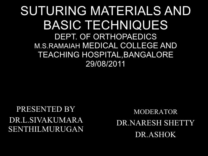 SUTURING MATERIALS AND BASIC TECHNIQUES DEPT. OF ORTHOPAEDICS M.S.RAMAIAH  MEDICAL COLLEGE AND TEACHING HOSPITAL,BANGALORE...