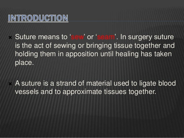 Suture means to 'sew' or 'seam'. In surgery suture is the act of sewing or bringing tissue together and holding them in ...