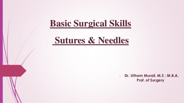 Basic Surgical Skills Sutures & Needles - Dr. Utham Murali. M.S ; M.B.A. Prof. of Surgery
