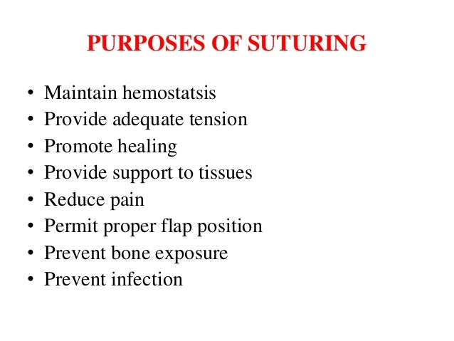 PURPOSES OF SUTURING • Maintain hemostatsis • Provide adequate tension • Promote healing • Provide support to tissues • Re...