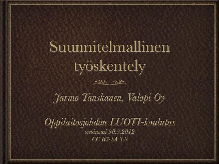 Suunnitelmallinen    työskentely  Jarmo Tanskanen, Valopi OyOppilaitosjohdon LUOTI-koulutus         webinaari 30.3.2012   ...