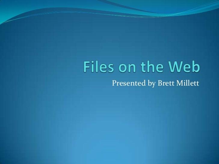 Files on the Web<br />Presented by Brett Millett<br />