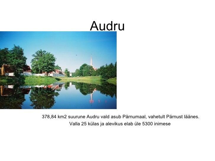 Audru 378,84 km2 suurune Audru vald asub Pärnumaal, vahetult Pärnust läänes. Valla 25 külas ja alevikus elab üle 5300 inim...