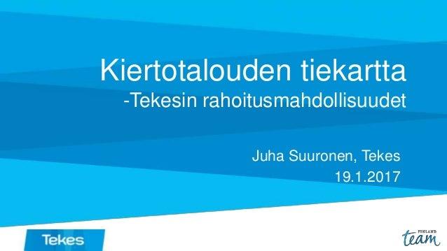 Kiertotalouden tiekartta -Tekesin rahoitusmahdollisuudet Juha Suuronen, Tekes 19.1.2017