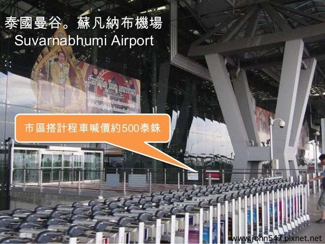 泰國曼谷。蘇凡納布機場 Suvarnabhumi Airport  市區搭計程車喊價約500泰銖  www.john547.pixnet.net
