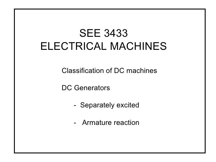 SEE 3433 ELECTRICAL MACHINES Classification of DC machines DC Generators -  Separately excited -  Armature reaction