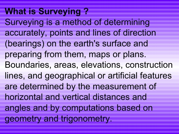 What is Surveying ? Surveying is a method of determining accurately, points and lines of direction (bearings) on the earth...