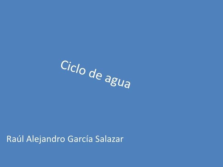 Ciclo de agua<br />Raúl Alejandro García Salazar<br />