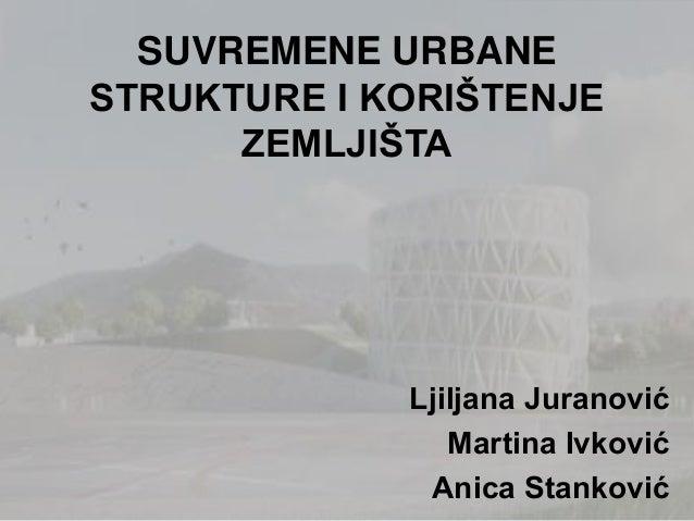 SUVREMENE URBANESTRUKTURE I KORIŠTENJEZEMLJIŠTALjiljana JuranovićMartina IvkovićAnica Stanković