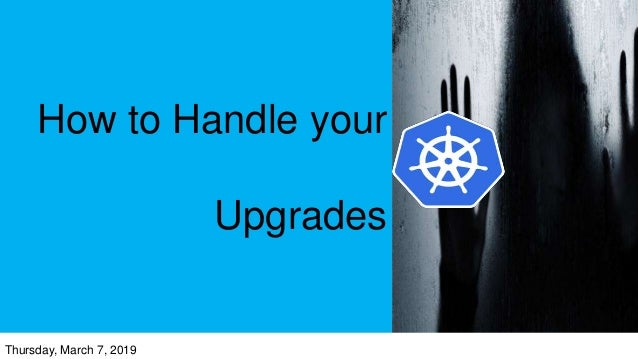 How to Handle your Upgrades Thursday, March 7, 2019