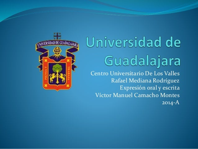 Centro Universitario De Los Valles Rafael Mediana Rodríguez Expresión oral y escrita Víctor Manuel Camacho Montes 2014-A