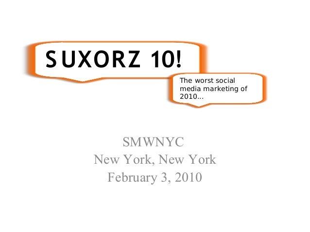 SMWNYC New York, New York February 3, 2010 S UXORZ 10! The worst social media marketing of 2010...