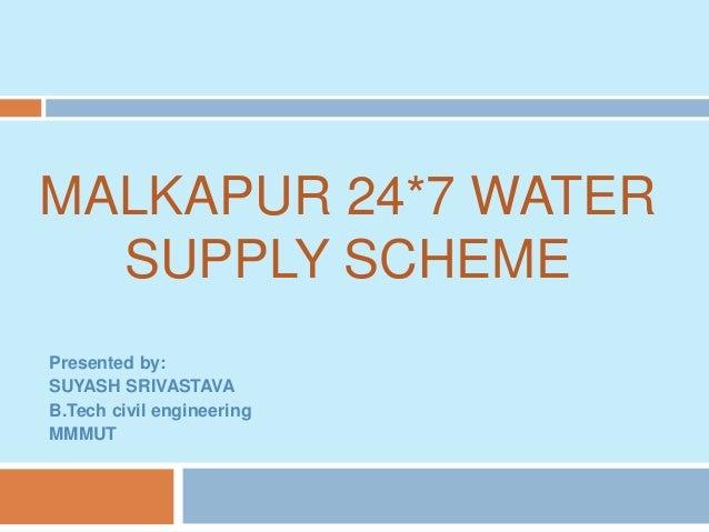 MALKAPUR 24*7 WATER SUPPLY SCHEME Presented by: SUYASH SRIVASTAVA B.Tech civil engineering MMMUT