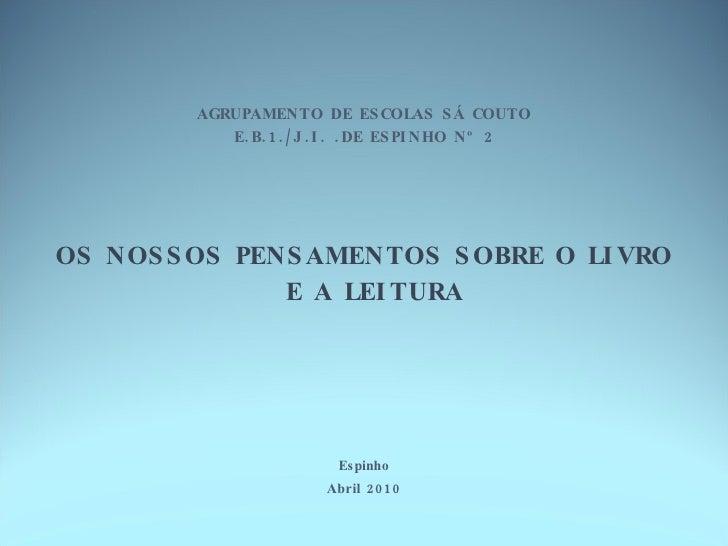 AGRUPAMENTO DE ESCOLAS SÁ COUTO E.B.1./J.I. .DE ESPINHO Nº 2 <ul><li>OS NOSSOS PENSAMENTOS SOBRE O LIVRO E A LEITURA </li>...