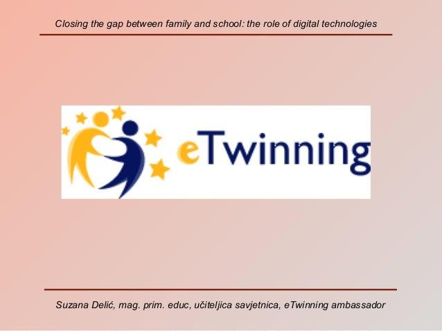 Closing the gap between family and school: the role of digital technologies  Suzana Delić, mag. prim. educ, učiteljica sav...