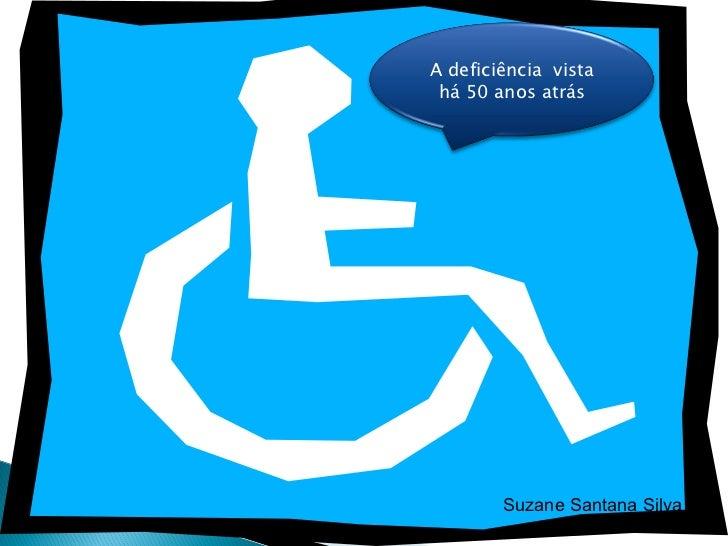 Suzane Santana Silva A deficiência  vista há 50 anos atrás