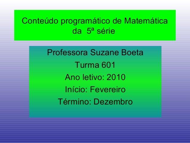 Conteúdo programático de Matemática da 5ª série Professora Suzane Boeta Turma 601 Ano letivo: 2010 Início: Fevereiro Térmi...