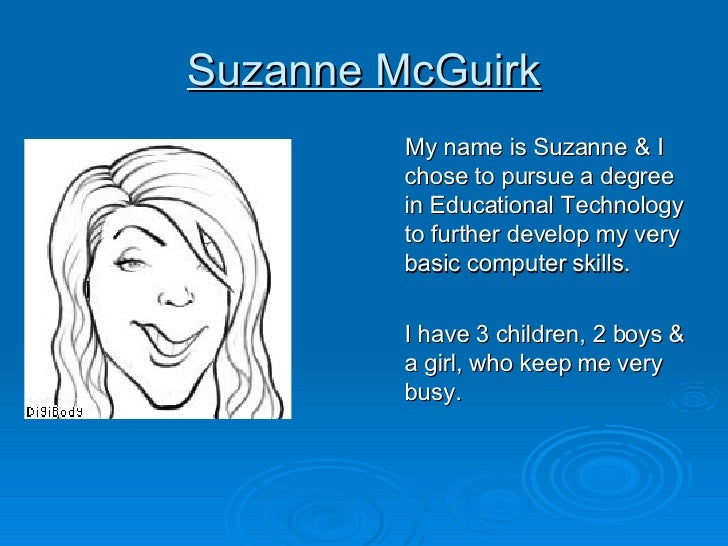 Suzanne McGuirk <ul><li>My name is Suzanne & I chose to pursue a degree in Educational Technology to further develop my ve...