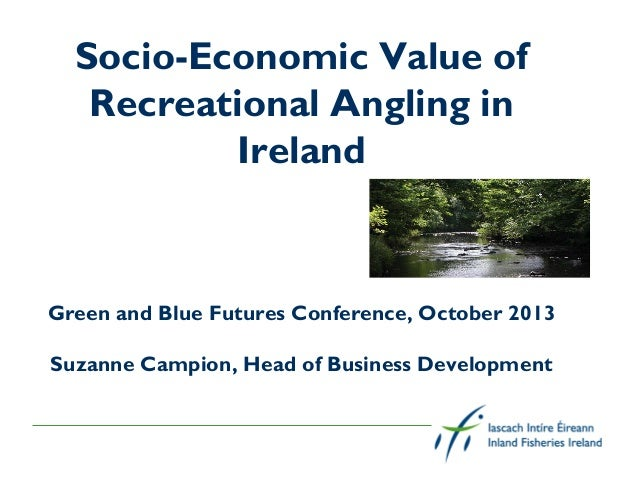 Socio-Economic Value of Recreational Angling in Ireland  Green and Blue Futures Conference, October 2013 Suzanne Campion, ...