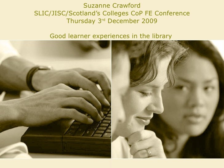 Suzanne Crawford SLIC/JISC/Scotland's Colleges CoP FE Conference Thursday 3 rd  December 2009 Good learner experiences in ...