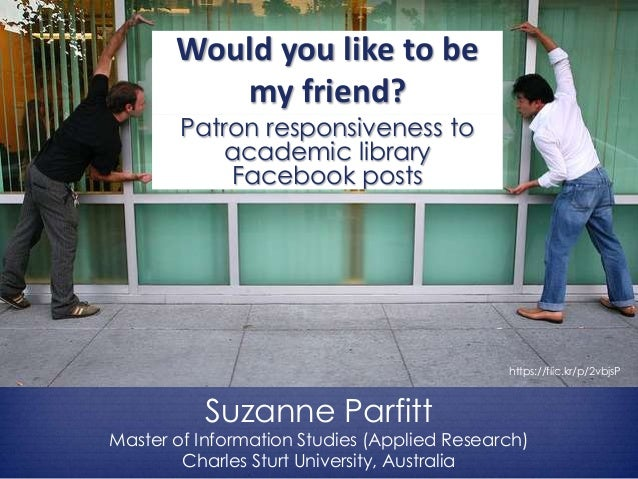 Would you like to be my friend? Patron responsiveness to academic library Facebook posts Suzanne Parfitt Master of Informa...