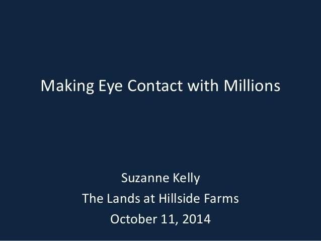 Making Eye Contact with Millions  Suzanne Kelly  The Lands at Hillside Farms  October 11, 2014