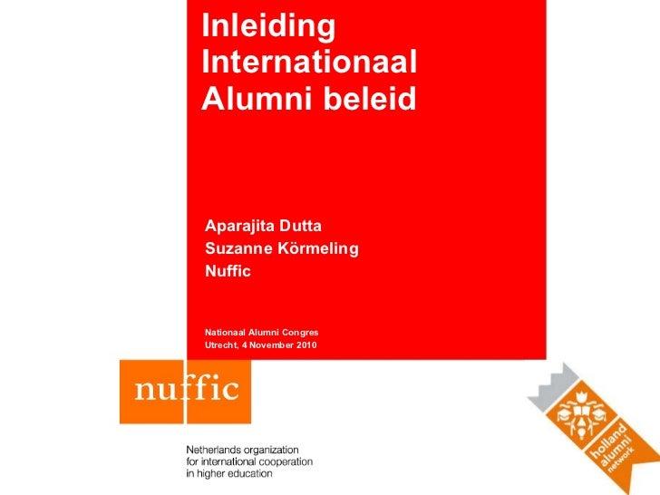 Inleiding Internationaal Alumni beleid Aparajita Dutta Suzanne Körmeling Nuffic Nationaal Alumni Congres Utrecht, 4 Novemb...