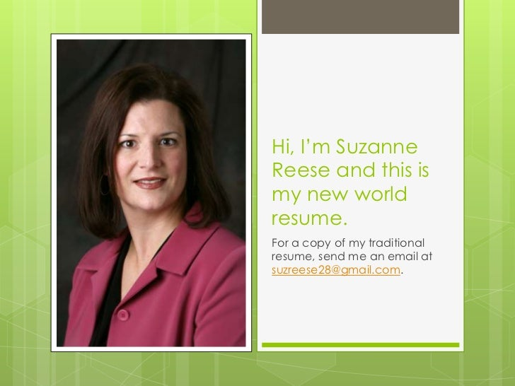 Hi, I'm SuzanneReese and this ismy new worldresume.For a copy of my traditionalresume, send me an email atsuzreese28@gmail...
