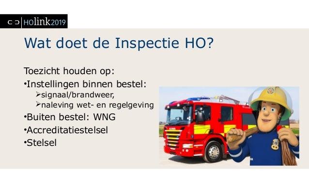 Wat doet de Inspectie HO? Toezicht houden op: •Instellingen binnen bestel: signaal/brandweer, naleving wet- en regelgevi...