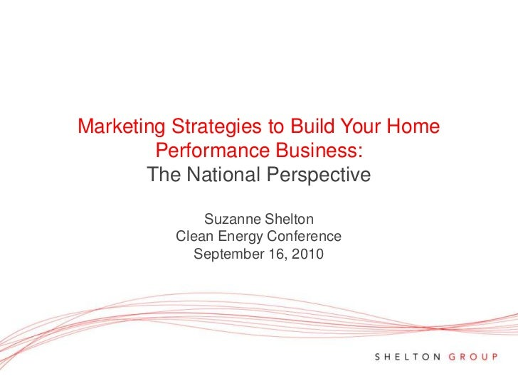Marketing Strategies to Build Your Home Performance Business:The National PerspectiveSuzanne Shelton<br />Clean Energy Con...