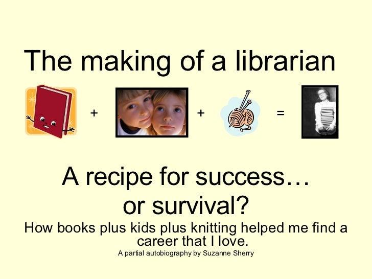 The making of a librarian <ul><li>A recipe for success… </li></ul><ul><li>or survival? </li></ul><ul><li>How books plus ki...