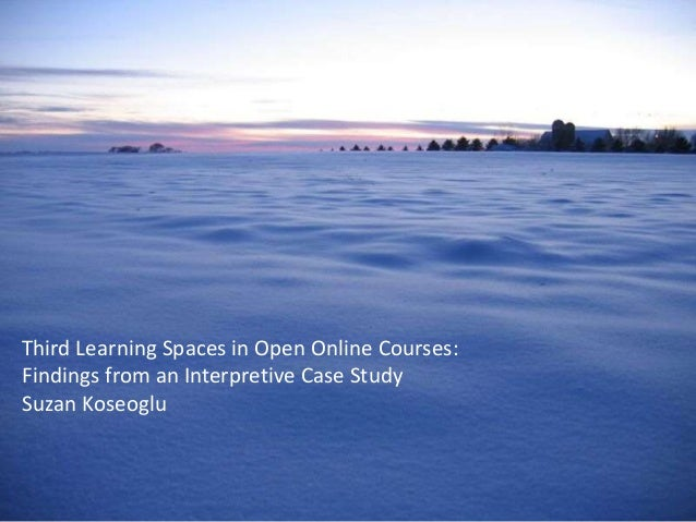 Third Learning Spaces in Open Online Courses: Findings from an Interpretive Case Study Suzan Koseoglu