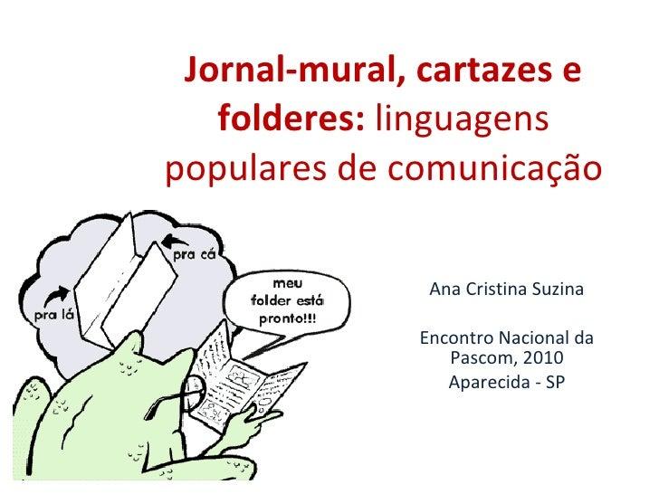 Jornal-mural, cartazes e folderes:  linguagens populares de comunicação Ana Cristina Suzina Encontro Nacional da Pascom, 2...