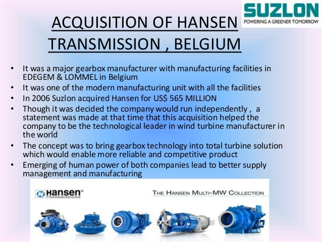 study of the suzlon hansen merger Hansen transmission history the company was founded in 1923 in antwerp  hansen transmissions was acquired on march 17, 2006 by suzlon.