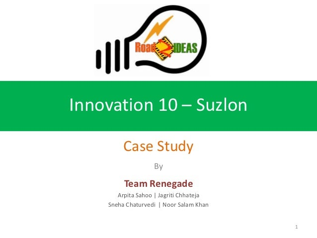Innovation 10 – Suzlon         Case Study                   By         Team Renegade       Arpita Sahoo | Jagriti Chhateja...