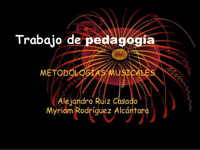 Trabajo de pedagogía   METODOLOGÍAS MUSICALES      Alejandro Ruiz Casado    Myriam Rodríguez Alcántara