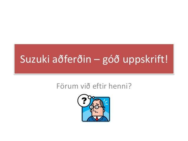 Suzuki aðferðin – góð uppskrift! Förum við eftir henni?