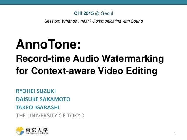 AnnoTone: Record-time Audio Watermarking for Context-aware Video Editing RYOHEI SUZUKI DAISUKE SAKAMOTO TAKEO IGARASHI THE...