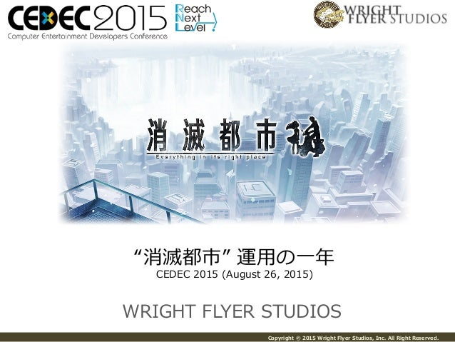 "Copyright © 2015 Wright Flyer Studios, Inc. All Right Reserved. WRIGHT FLYER STUDIOS ""消滅都市"" 運⽤用の⼀一年年 CEDEC 20..."