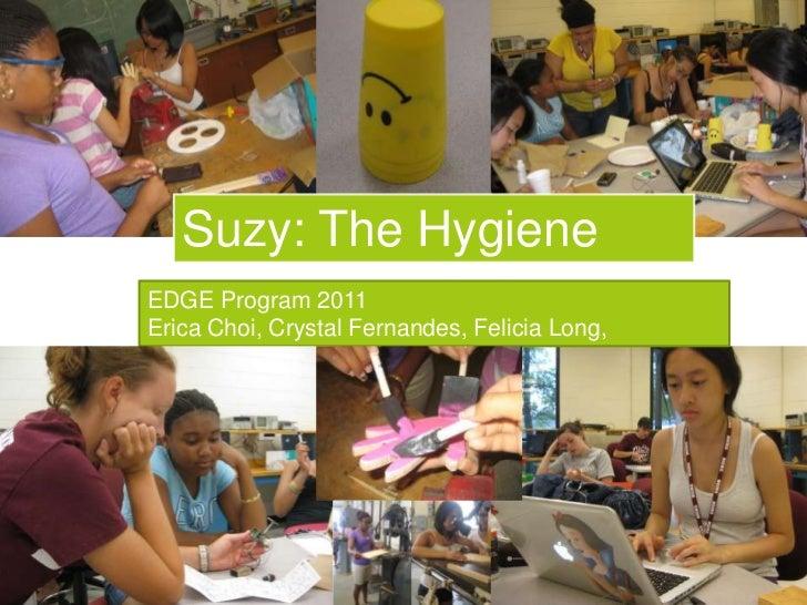 Suzy: The Hygiene Circle<br />EDGE Program 2011<br />Erica Choi, Crystal Fernandes, Felicia Long, ShielaRoyama<br />