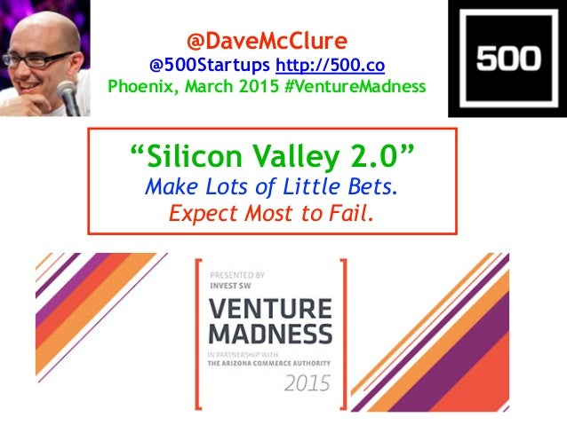 """Silicon Valley 2.0"" Make Lots of Little Bets. Expect Most to Fail. @DaveMcClure @500Startups http://500.co Phoenix, March..."