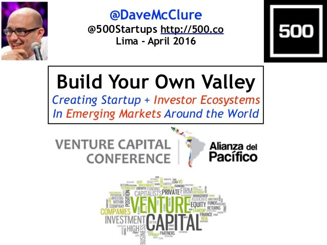 @DaveMcClure @500Startups http://500.co Lima - April 2016 Build Your Own Valley Creating Startup + Investor Ecosystems In ...
