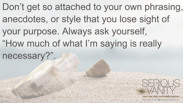 Don't get so attached to your own phrasing,  anecdotes,  or style that you lose sight of your purpose.  Always ask yoursel...