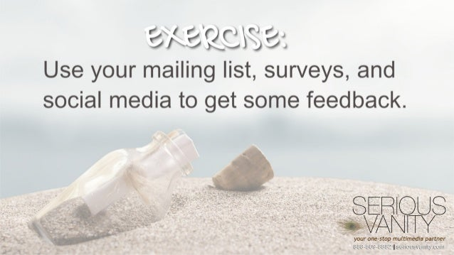 EA-'/0 F W133: Use your mailing list,  surveys,  and social media to get some feedback.