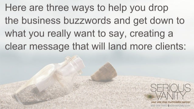 Here are three ways to help you drop  the business buzzwords and get down to what you really want to say,  creating a clea...