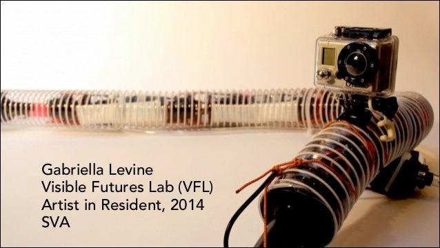 Gabriella Levine Visible Futures Lab (VFL) Artist in Resident, 2014 SVA