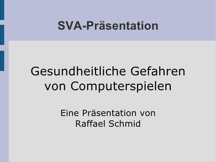 SVA-Präsentation Gesundheitliche Gefahren von Computerspielen Eine Präsentation von Raffael Schmid