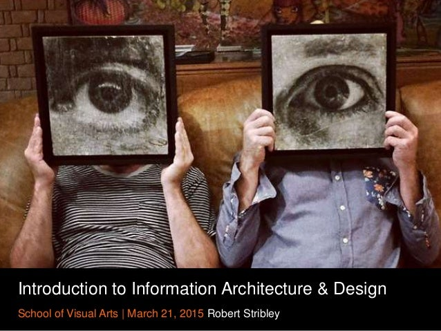 Introduction to Information Architecture & Design School of Visual Arts | March 21, 2015 Robert Stribley